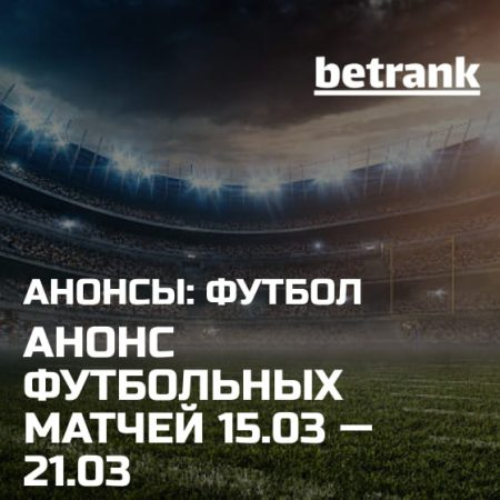 Анонс главных футбольных матчей 15.03.21 — 21.03.21