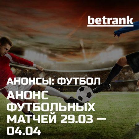Анонс главных футбольных матчей 29.03.21 — 04.04.21