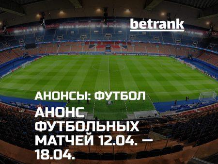 Анонс главных футбольных матчей 12.04.21 — 18.04.21