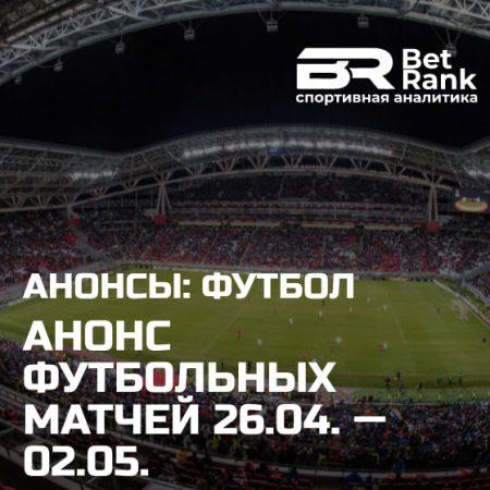 Анонс главных футбольных матчей 26.04.21 — 02.05.21