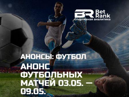 Анонс главных футбольных матчей 03.05.21 — 09.05.21