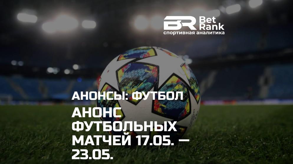 Анонс главных футбольных матчей 17.05.21 — 23.05.21