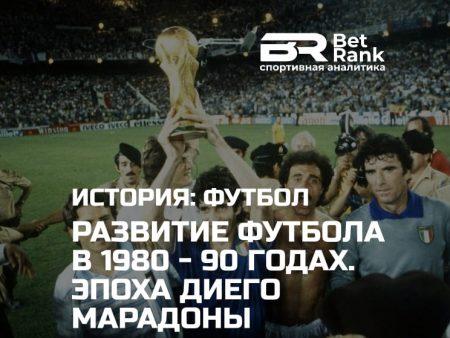 Развитие футбола в 1980 – 90 годах. Эпоха Диего Марадоны