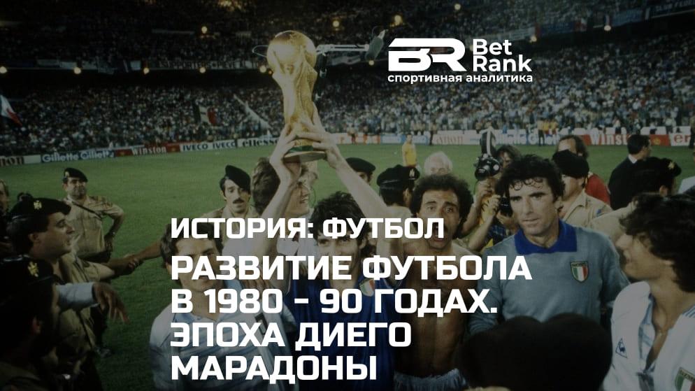 Развитие футбола в 1980 — 90 годах. Эпоха Диего Марадоны