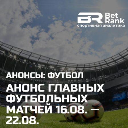 Анонс главных футбольных матчей 16.08.21 — 22.08.21