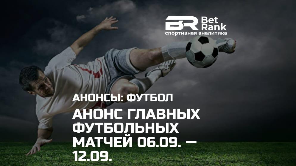 Анонс главных футбольных матчей 06.09.21 — 12.09.21