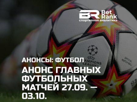 Анонс главных футбольных матчей 27.09.21 — 03.10.21